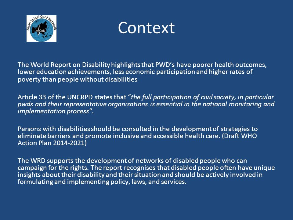 Context The World Report on Disability highlights that PWD's have poorer health outcomes, lower education achievements, less economic participation and higher rates of poverty than people without disabilities Article 33 of the UNCRPD states that the full participation of civil society, in particular pwds and their representative organisations is essential in the national monitoring and implementation process .