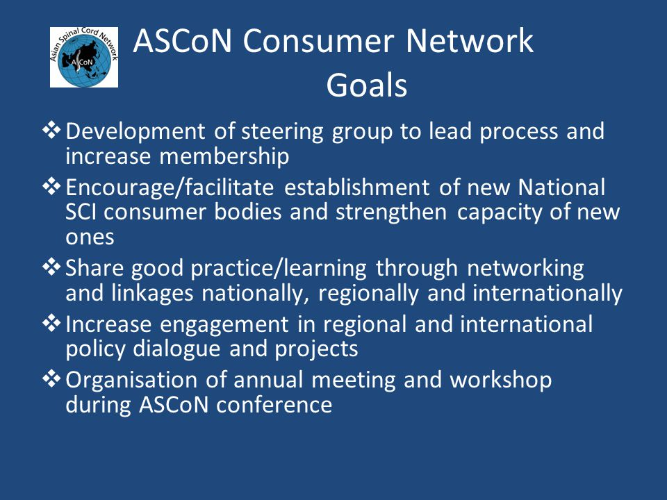 ASCoN Consumer Network Goals  Development of steering group to lead process and increase membership  Encourage/facilitate establishment of new National SCI consumer bodies and strengthen capacity of new ones  Share good practice/learning through networking and linkages nationally, regionally and internationally  Increase engagement in regional and international policy dialogue and projects  Organisation of annual meeting and workshop during ASCoN conference