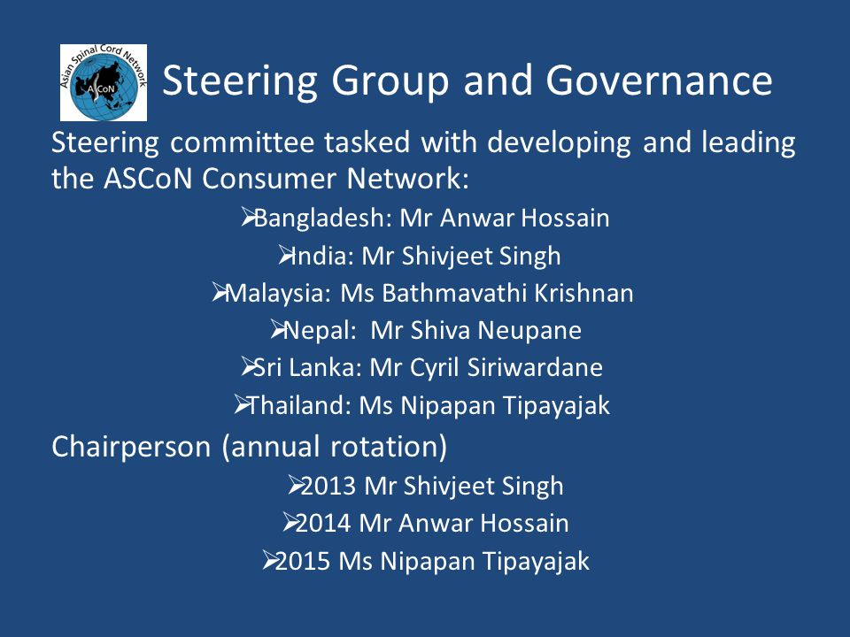 Steering Group and Governance Steering committee tasked with developing and leading the ASCoN Consumer Network:  Bangladesh: Mr Anwar Hossain  India: Mr Shivjeet Singh  Malaysia: Ms Bathmavathi Krishnan  Nepal: Mr Shiva Neupane  Sri Lanka: Mr Cyril Siriwardane  Thailand: Ms Nipapan Tipayajak Chairperson (annual rotation)  2013 Mr Shivjeet Singh  2014 Mr Anwar Hossain  2015 Ms Nipapan Tipayajak