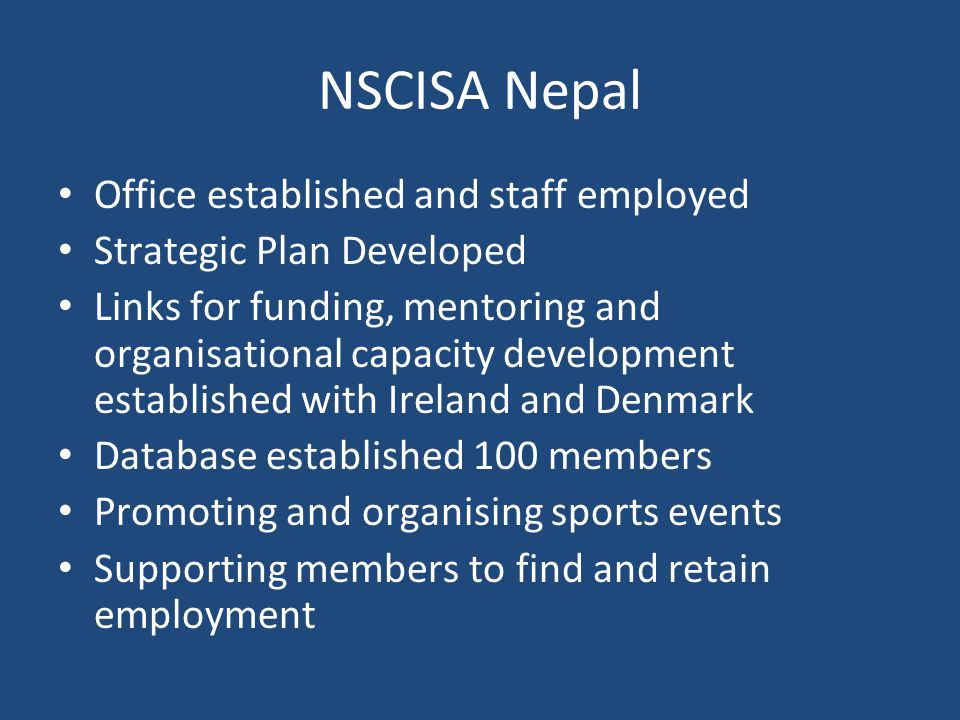 NSCISA Nepal Office established and staff employed Strategic Plan Developed Links for funding, mentoring and organisational capacity development established with Ireland and Denmark Database established 100 members Promoting and organising sports events Supporting members to find and retain employment