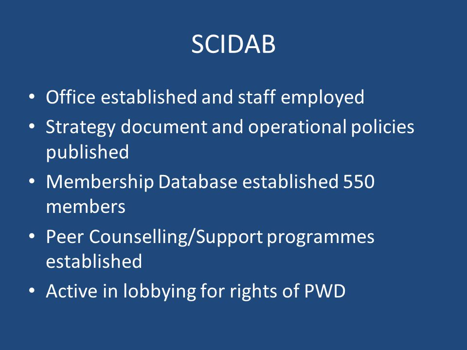 SCIDAB Office established and staff employed Strategy document and operational policies published Membership Database established 550 members Peer Counselling/Support programmes established Active in lobbying for rights of PWD