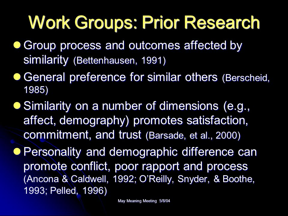 Work Groups: Prior Research Group process and outcomes affected by similarity (Bettenhausen, 1991) Group process and outcomes affected by similarity (Bettenhausen, 1991) General preference for similar others (Berscheid, 1985) General preference for similar others (Berscheid, 1985) Similarity on a number of dimensions (e.g., affect, demography) promotes satisfaction, commitment, and trust (Barsade, et al., 2000) Similarity on a number of dimensions (e.g., affect, demography) promotes satisfaction, commitment, and trust (Barsade, et al., 2000) Personality and demographic difference can promote conflict, poor rapport and process (Ancona & Caldwell, 1992; O'Reilly, Snyder, & Boothe, 1993; Pelled, 1996) Personality and demographic difference can promote conflict, poor rapport and process (Ancona & Caldwell, 1992; O'Reilly, Snyder, & Boothe, 1993; Pelled, 1996)