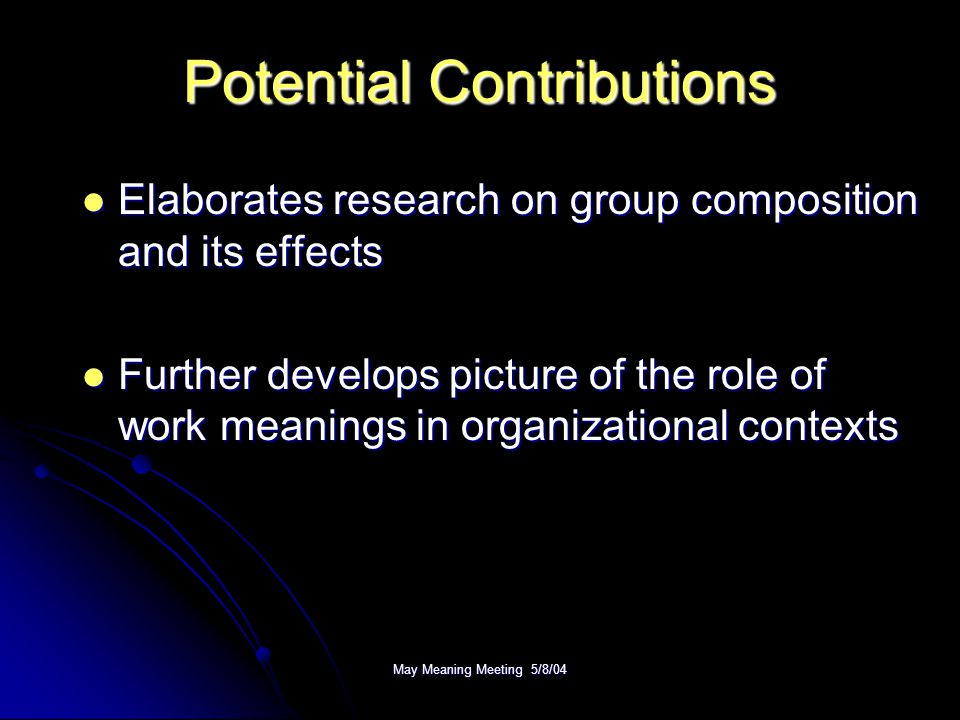 May Meaning Meeting 5/8/04 Potential Contributions Elaborates research on group composition and its effects Elaborates research on group composition and its effects Further develops picture of the role of work meanings in organizational contexts Further develops picture of the role of work meanings in organizational contexts