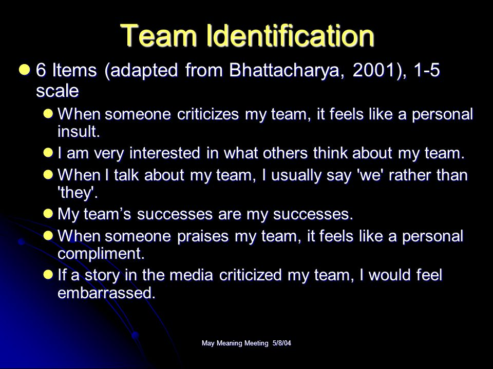 May Meaning Meeting 5/8/04 Team Identification 6 Items (adapted from Bhattacharya, 2001), 1-5 scale 6 Items (adapted from Bhattacharya, 2001), 1-5 scale When someone criticizes my team, it feels like a personal insult.