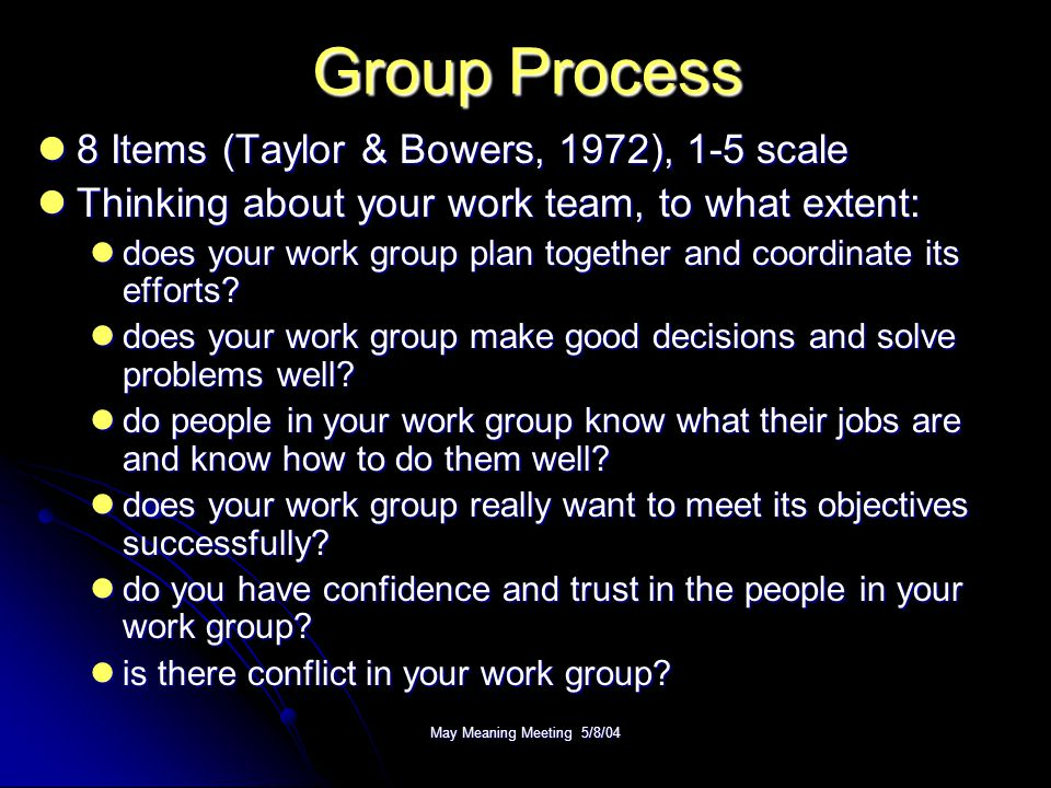May Meaning Meeting 5/8/04 Group Process 8 Items (Taylor & Bowers, 1972), 1-5 scale 8 Items (Taylor & Bowers, 1972), 1-5 scale Thinking about your work team, to what extent: Thinking about your work team, to what extent: does your work group plan together and coordinate its efforts.