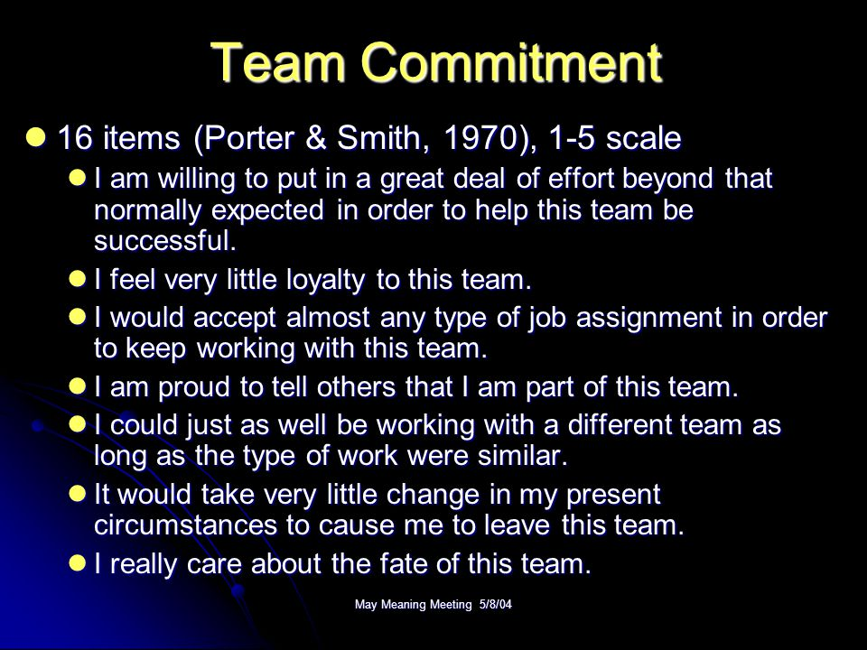 May Meaning Meeting 5/8/04 Team Commitment 16 items (Porter & Smith, 1970), 1-5 scale 16 items (Porter & Smith, 1970), 1-5 scale I am willing to put in a great deal of effort beyond that normally expected in order to help this team be successful.