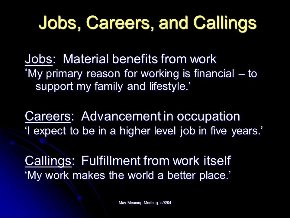 May Meaning Meeting 5/8/04 Jobs, Careers, and Callings Jobs: Material benefits from work ' My primary reason for working is financial – to support my
