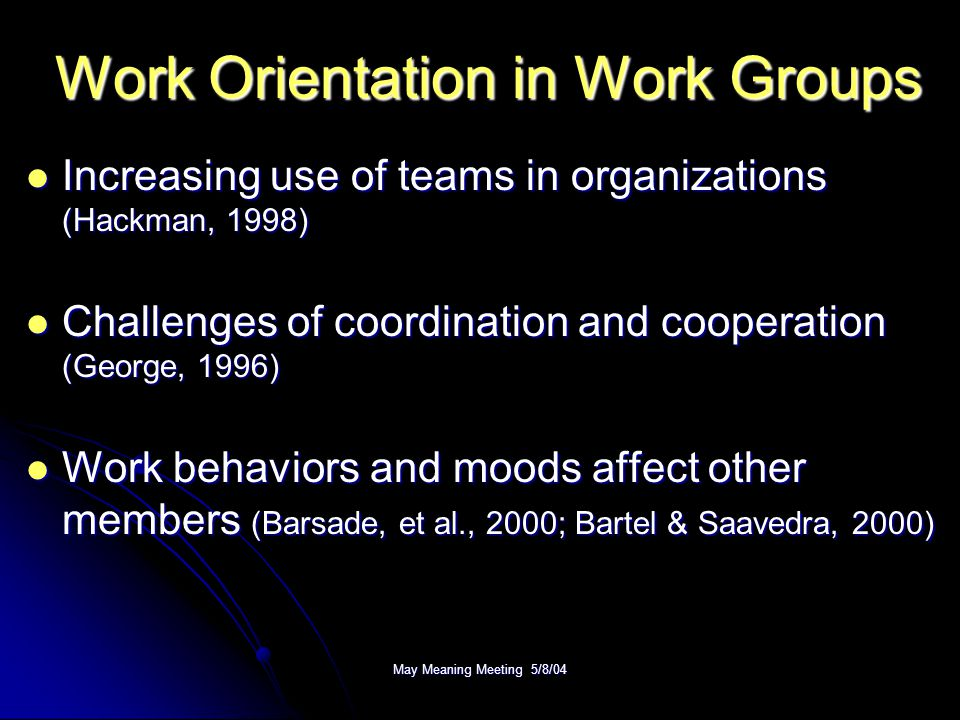 May Meaning Meeting 5/8/04 Work Orientation in Work Groups Increasing use of teams in organizations (Hackman, 1998) Increasing use of teams in organizations (Hackman, 1998) Challenges of coordination and cooperation (George, 1996) Challenges of coordination and cooperation (George, 1996) Work behaviors and moods affect other members (Barsade, et al., 2000; Bartel & Saavedra, 2000) Work behaviors and moods affect other members (Barsade, et al., 2000; Bartel & Saavedra, 2000)