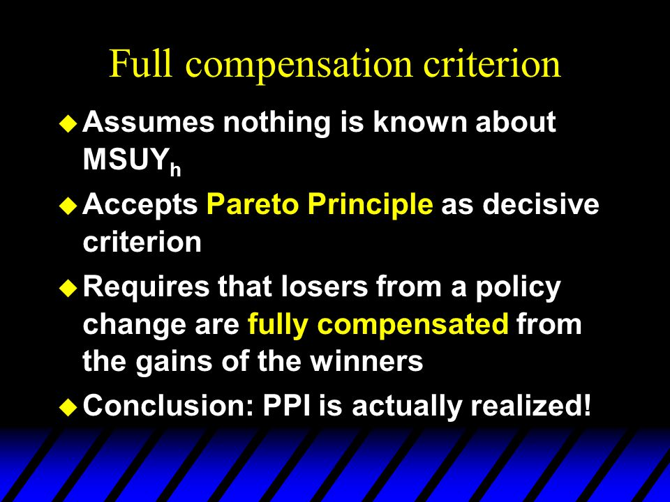 Full compensation criterion  Assumes nothing is known about MSUY h  Accepts Pareto Principle as decisive criterion  Requires that losers from a policy change are fully compensated from the gains of the winners  Conclusion: PPI is actually realized!