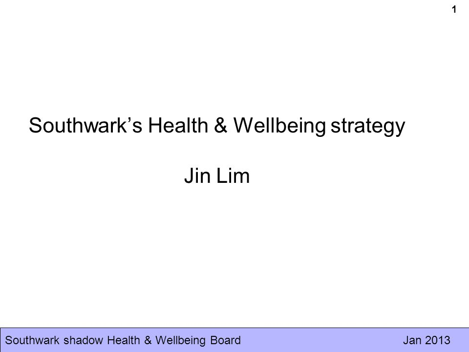 Southwark shadow Health & Wellbeing Board Jan 2013 Discussion Tackle the root causes of ill health and wellbeing, improving the wider determinants of health & wellbeing, and reducing inequalities Building resilience and enabling everyone, including the most vulnerable, to manage their own health & wellbeing and to live healthy lives Enable every child to have the best start in life - What knowledge or expertise can the voluntary sector bring to the strategy/objective.