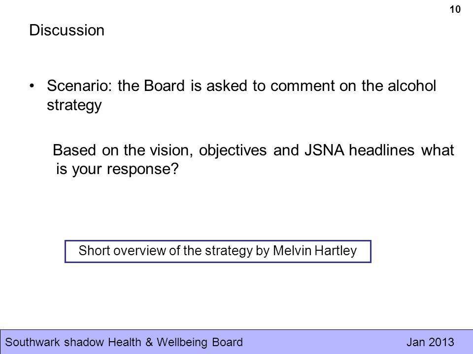 Southwark shadow Health & Wellbeing Board Jan Discussion Scenario: the Board is asked to comment on the alcohol strategy Based on the vision, objectives and JSNA headlines what is your response.
