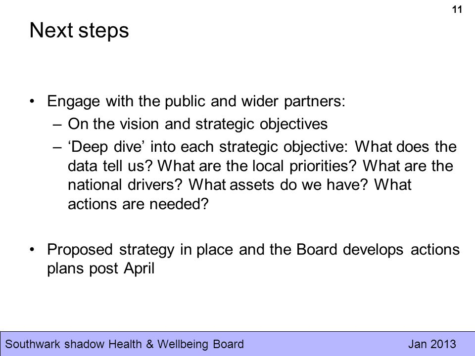 Southwark shadow Health & Wellbeing Board Jan Next steps Engage with the public and wider partners: –On the vision and strategic objectives –'Deep dive' into each strategic objective: What does the data tell us.