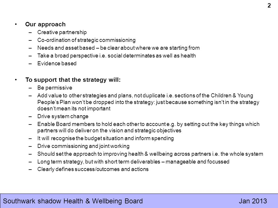 Southwark shadow Health & Wellbeing Board Jan Our approach –Creative partnership –Co-ordination of strategic commissioning –Needs and asset based – be clear about where we are starting from –Take a broad perspective i.e.