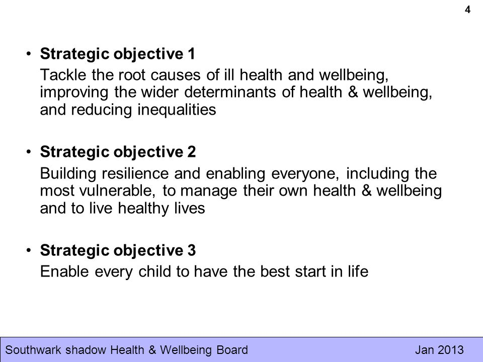 Southwark shadow Health & Wellbeing Board Jan Strategic objective 1 Tackle the root causes of ill health and wellbeing, improving the wider determinants of health & wellbeing, and reducing inequalities Strategic objective 2 Building resilience and enabling everyone, including the most vulnerable, to manage their own health & wellbeing and to live healthy lives Strategic objective 3 Enable every child to have the best start in life