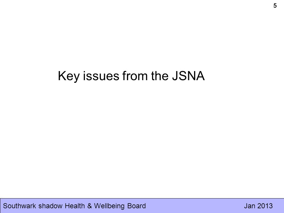 Southwark shadow Health & Wellbeing Board Jan 2013 Some key JSNA messages While life expectancy is improving overall, health inequalities within the borough continue to widen Difference between the worst off and best off is 9.5 years for males and 6.9 years for females Main causes of early deaths are cancers (35%), circulatory disease (23%) and respiratory disorders (5%) www.southwarkjsna.com