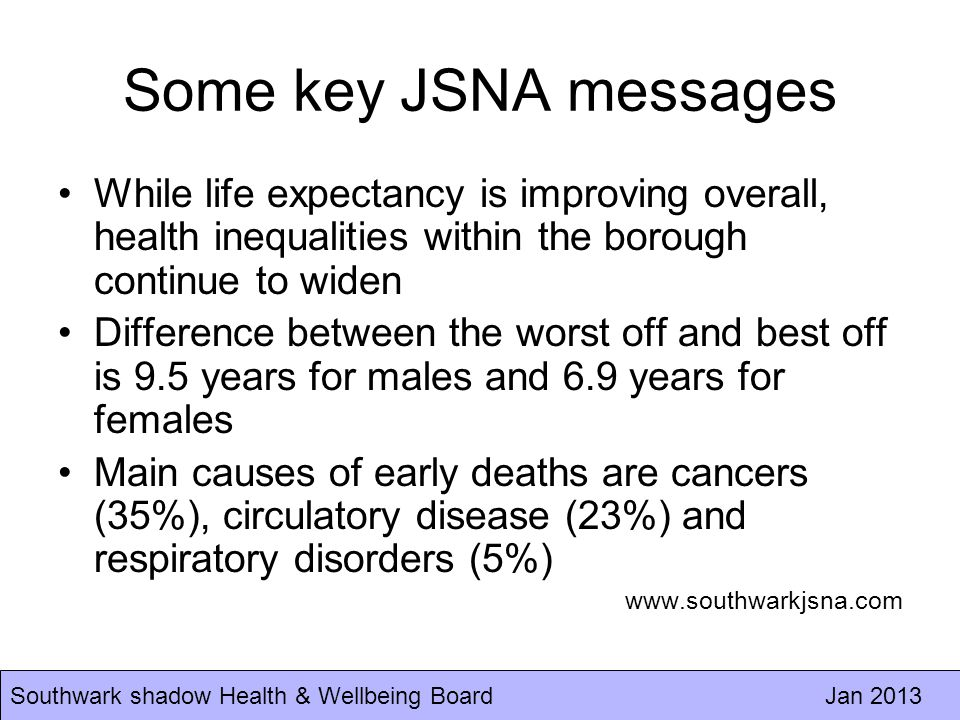 Southwark shadow Health & Wellbeing Board Jan 2013 Some key JSNA messages Key long term chronic conditions contributing to poorer health include diabetes and renal disease, hypertension, circulatory disease, poor mental health, serious mental illness and HIV Death rates from cancer have been falling but remain above the national average.