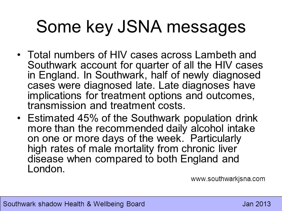 Southwark shadow Health & Wellbeing Board Jan 2013 Some key JSNA messages Total numbers of HIV cases across Lambeth and Southwark account for quarter of all the HIV cases in England.