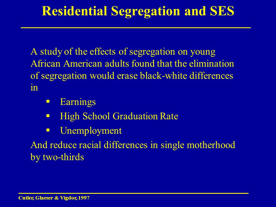 Residential Segregation and SES A study of the effects of segregation on young African American adults found that the elimination of segregation would erase black-white differences in  Earnings  High School Graduation Rate  Unemployment And reduce racial differences in single motherhood by two-thirds Cutler, Glaeser & Vigdor, 1997