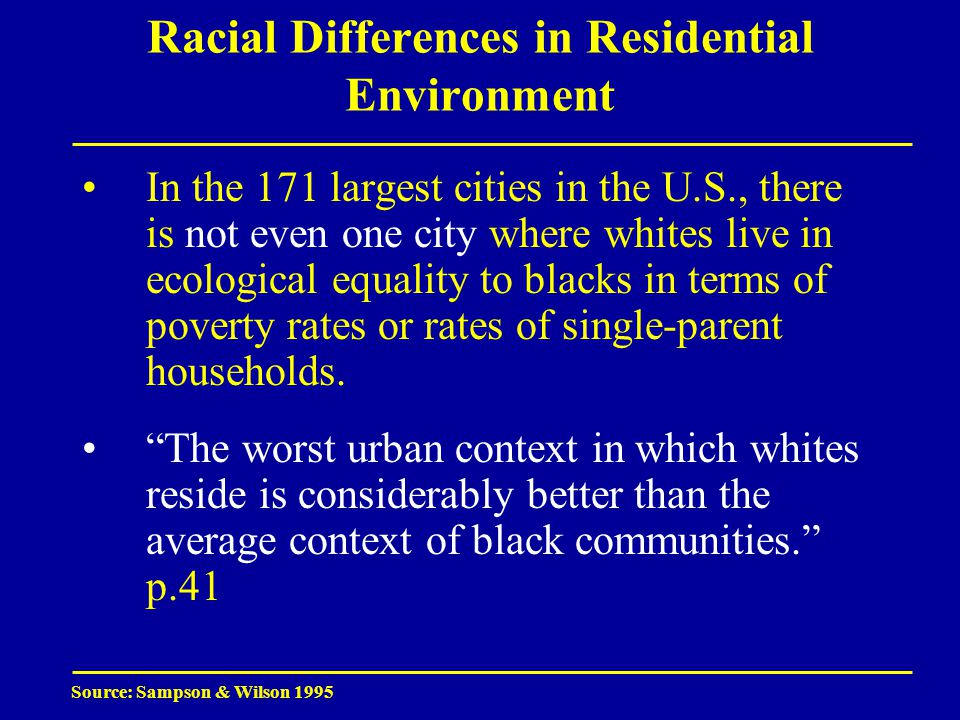 Racial Differences in Residential Environment In the 171 largest cities in the U.S., there is not even one city where whites live in ecological equality to blacks in terms of poverty rates or rates of single-parent households.