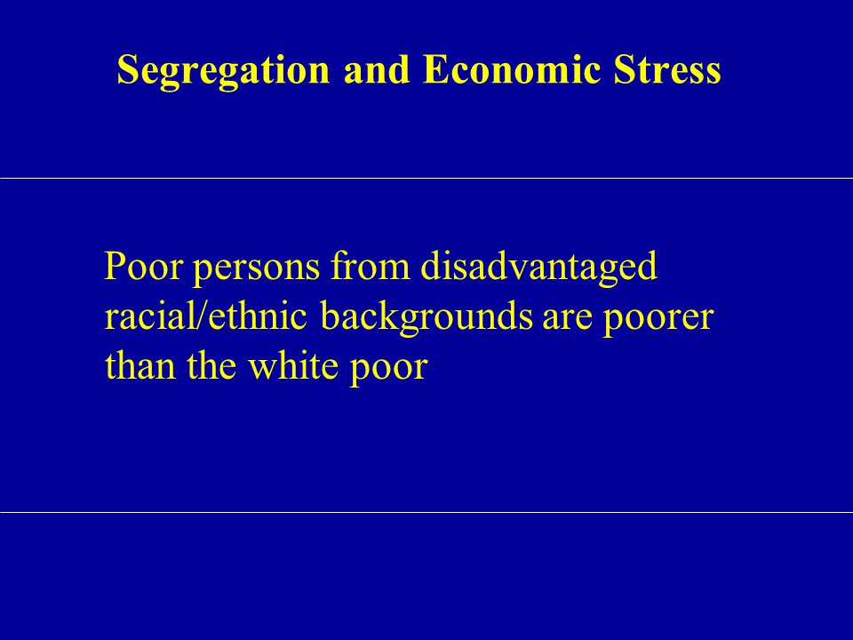 Segregation and Economic Stress Poor persons from disadvantaged racial/ethnic backgrounds are poorer than the white poor