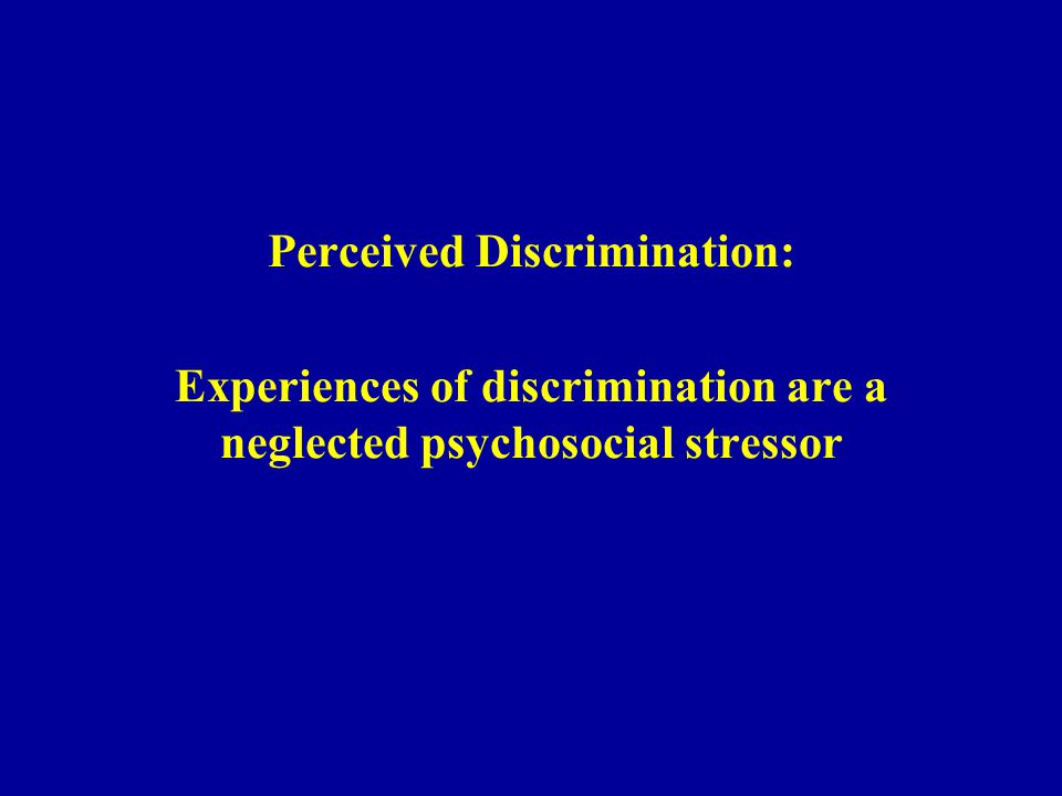 Perceived Discrimination: Experiences of discrimination are a neglected psychosocial stressor