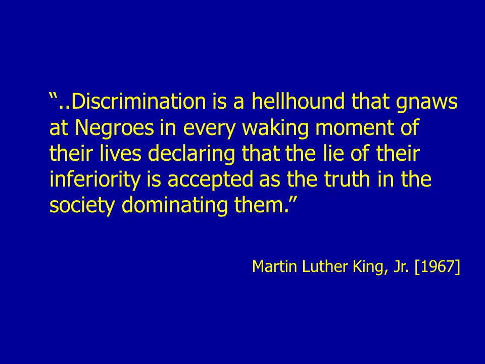 ..Discrimination is a hellhound that gnaws at Negroes in every waking moment of their lives declaring that the lie of their inferiority is accepted as the truth in the society dominating them. Martin Luther King, Jr.