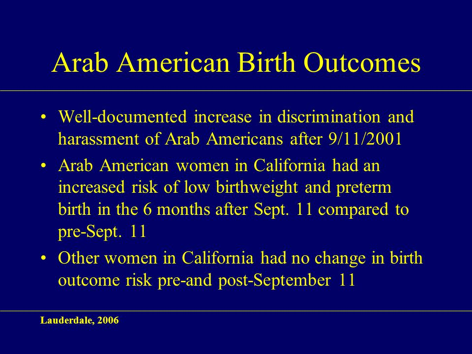 Arab American Birth Outcomes Well-documented increase in discrimination and harassment of Arab Americans after 9/11/2001 Arab American women in California had an increased risk of low birthweight and preterm birth in the 6 months after Sept.