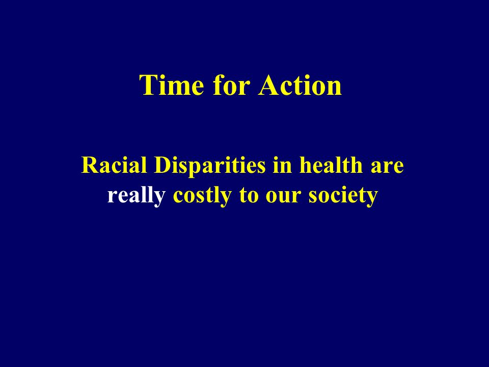 Time for Action Racial Disparities in health are really costly to our society