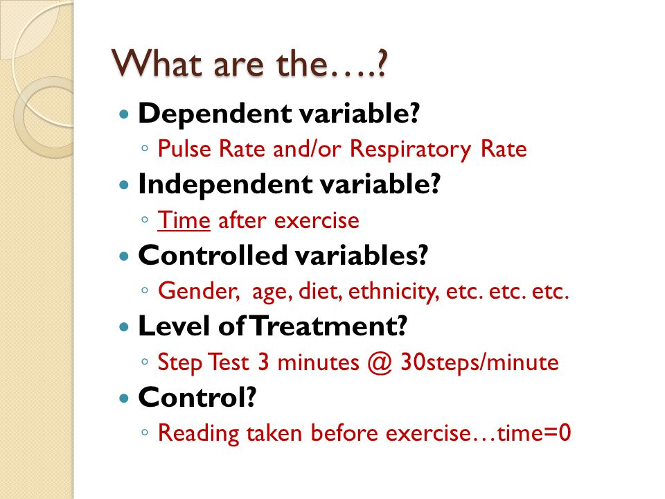 What are the….. Dependent variable. ◦ Pulse Rate and/or Respiratory Rate Independent variable.