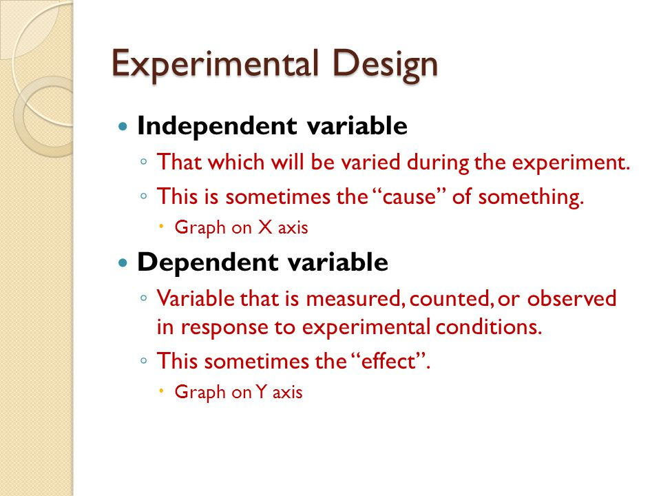 Experimental Design Independent variable ◦ That which will be varied during the experiment.