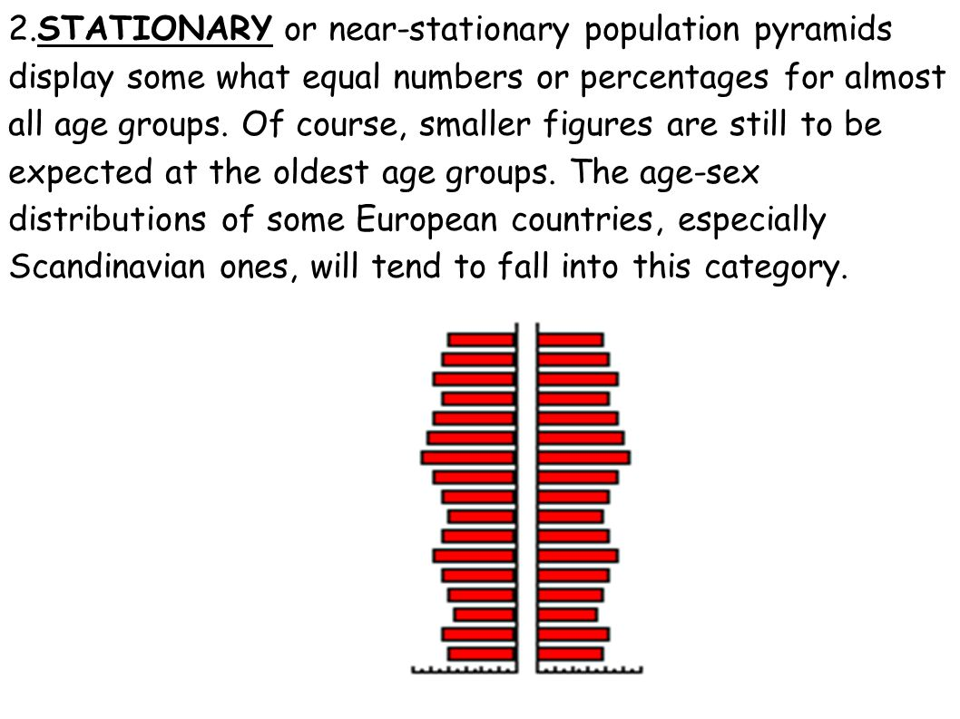 2.STATIONARY or near-stationary population pyramids display some what equal numbers or percentages for almost all age groups. Of course, smaller figur