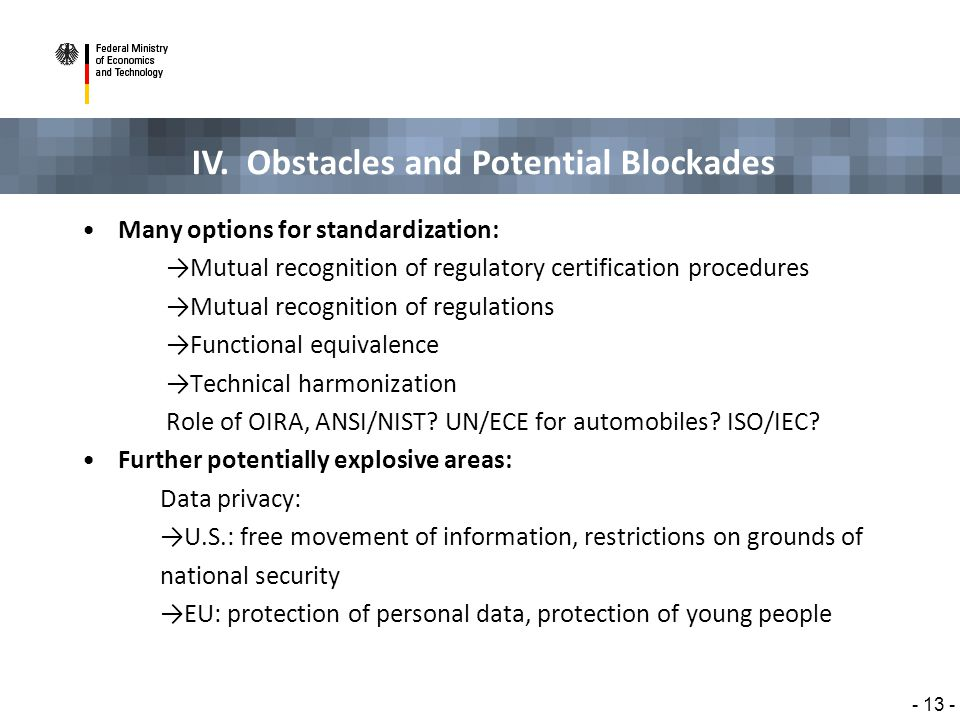IV. Obstacles and Potential Blockades - 13 - Many options for standardization: →Mutual recognition of regulatory certification procedures →Mutual reco