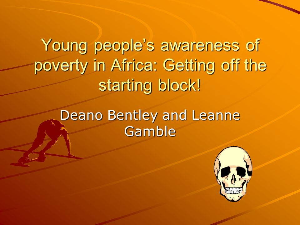 Young people's awareness of poverty in Africa: Getting off the starting block! Deano Bentley and Leanne Gamble