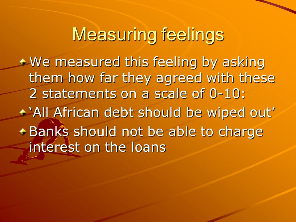 Measuring feelings We measured this feeling by asking them how far they agreed with these 2 statements on a scale of 0-10: 'All African debt should be wiped out' Banks should not be able to charge interest on the loans