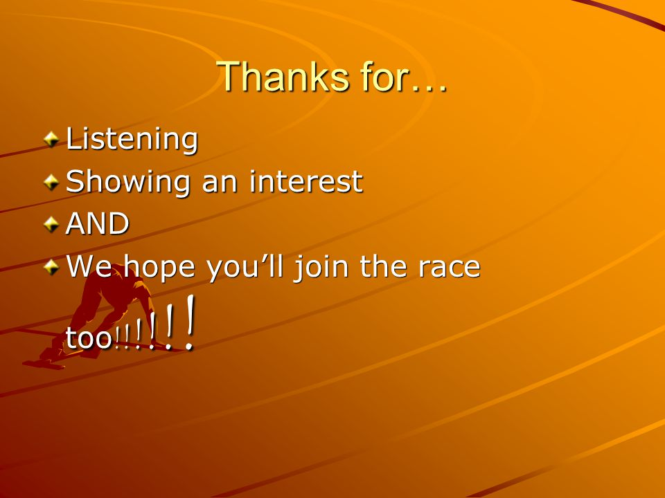 Thanks for… Listening Showing an interest AND We hope you'll join the race too ! ! ! ! ! !