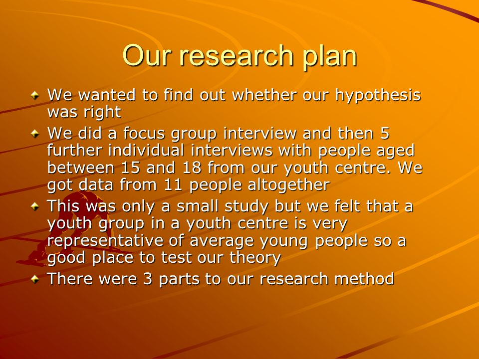 Our research plan We wanted to find out whether our hypothesis was right We did a focus group interview and then 5 further individual interviews with people aged between 15 and 18 from our youth centre.