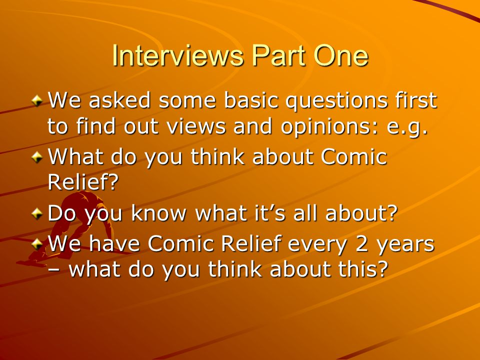 Interviews Part One We asked some basic questions first to find out views and opinions: e.g. What do you think about Comic Relief? Do you know what it