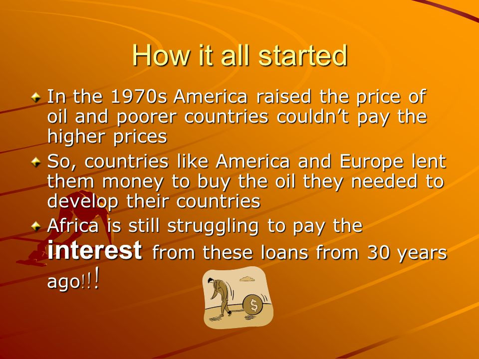 How it all started In the 1970s America raised the price of oil and poorer countries couldn't pay the higher prices So, countries like America and Eur