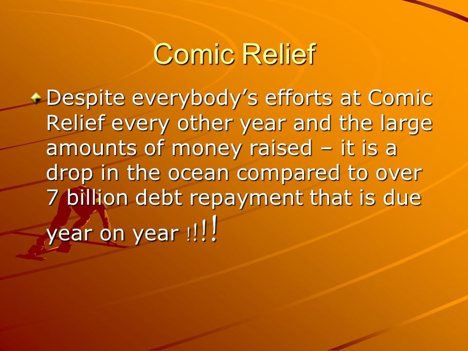 Comic Relief Despite everybody's efforts at Comic Relief every other year and the large amounts of money raised – it is a drop in the ocean compared t