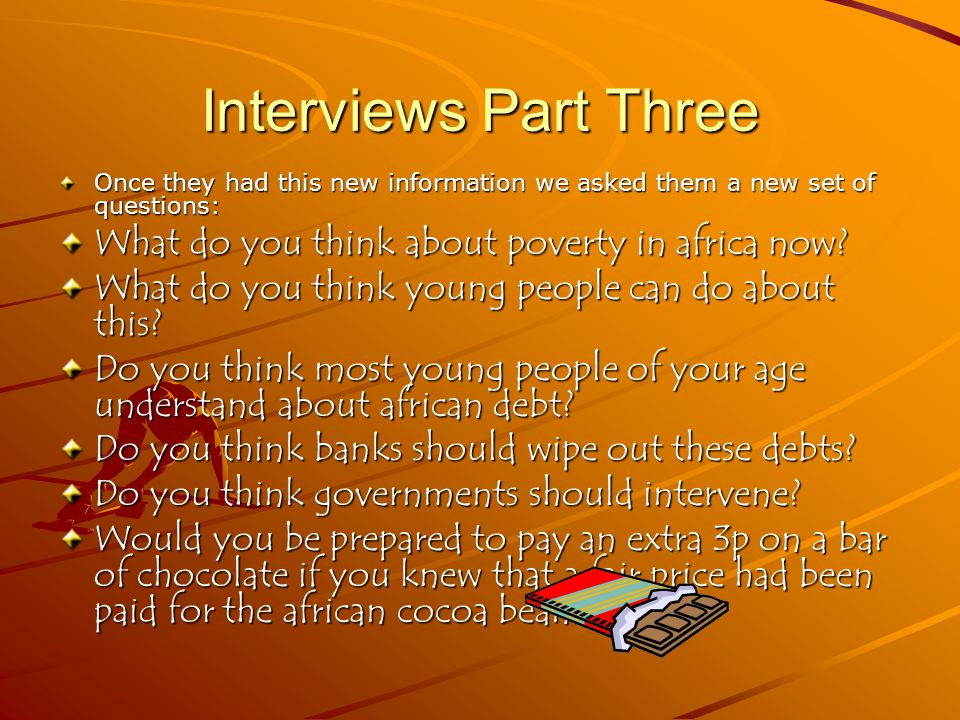 What this told us When young people were given the information – their views changed about poverty in Africa … there was Surprise: 'I'd no idea the debt was so big' Shock: 'young people just think it's a small problem that will get sorted quick, like getting them water, I don't think they understand about the debt' Anger: 'we're told about the aids problem in Africa so why aren't we told about this debt thing' Distress: 'I don't think young people realise how bad the debt is' THEY WANTED TO DO SOMETHING ABOUT THIS AND COMIC RELIEF WASN'T ENOUGH.