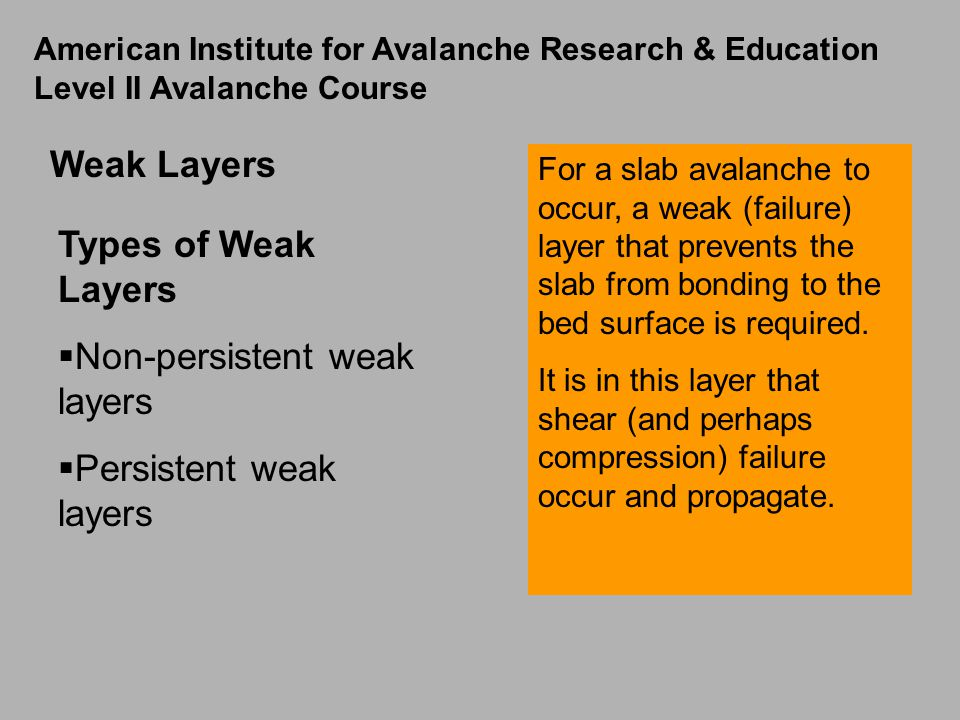 Weak Layers For a slab avalanche to occur, a weak (failure) layer that prevents the slab from bonding to the bed surface is required.