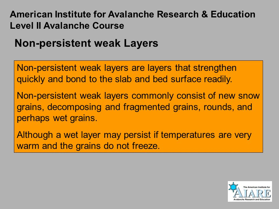 Non-persistent weak Layers Non-persistent weak layers are layers that strengthen quickly and bond to the slab and bed surface readily.