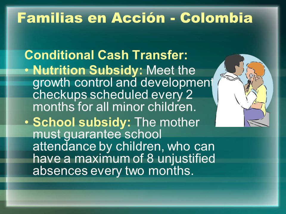 Familias en Acción - Colombia Conditional Cash Transfer: Nutrition Subsidy: Meet the growth control and development checkups scheduled every 2 months for all minor children.