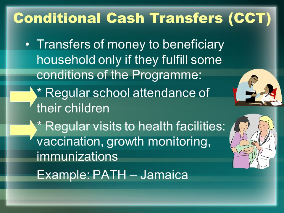 Advantages of CCT Programmes Income Effect: Reduce poverty and inequality in the short term Investment in human capital in the long run Conditionalities can increase empowerment and accountability to the poorest Increase access to assets Monitoring system of conditionalities.