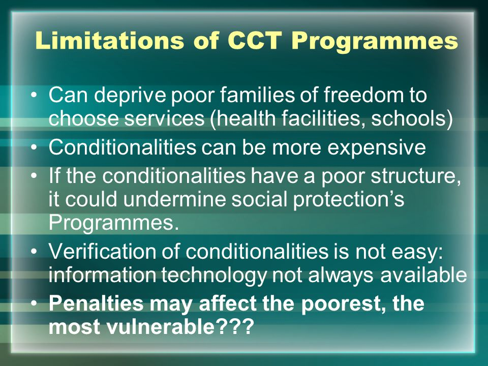 Limitations of CCT Programmes Can deprive poor families of freedom to choose services (health facilities, schools) Conditionalities can be more expensive If the conditionalities have a poor structure, it could undermine social protection's Programmes.
