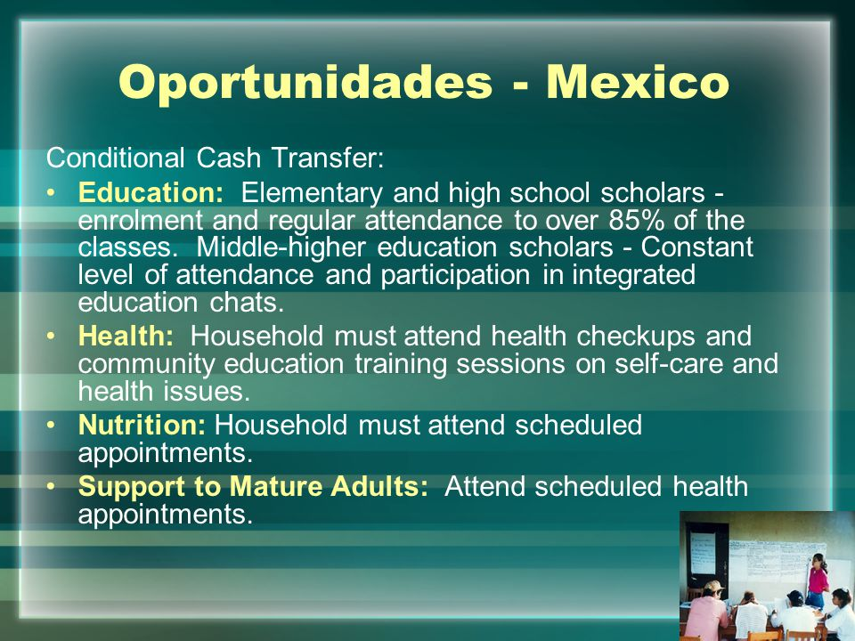 Main Outcomes - Oportunidades Education Positive impact for the permanency in the school system Higher levels of enrollment in High school Decrease in drop out and failure rates Improvement of school achievement and school promotion Health A health culture was created with social conditionality: better knowledge about reproductive health and new contraception methods, risk factors Improvement in the nutritional condition of beneficiary population Decrease of maternal-infant mortality rates, morbidity and incapability rates Other The migration has not increased significantly after the Programme's implementation The violence against women as well as the deterioration of communitarian bonds have been reduced The beneficiaries employ most of their resources to the vital needs such as housing and productive investment