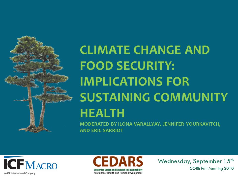 CLIMATE CHANGE AND FOOD SECURITY: IMPLICATIONS FOR SUSTAINING COMMUNITY HEALTH MODERATED BY ILONA VARALLYAY, JENNIFER YOURKAVITCH, AND ERIC SARRIOT Wednesday, September 15 th CORE Fall Meeting 2010