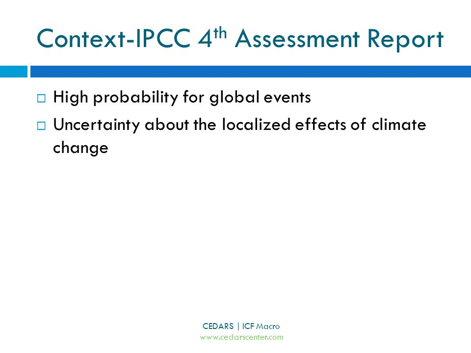 Context-IPCC 4 th Assessment Report CEDARS | ICF Macro www.cedarscenter.com  High probability for global events  Uncertainty about the localized effects of climate change