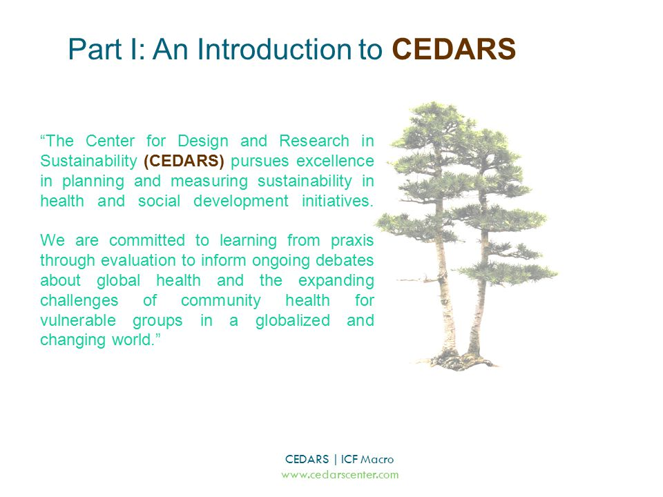 CEDARS | ICF Macro www.cedarscenter.com The Center for Design and Research in Sustainability (CEDARS) pursues excellence in planning and measuring sustainability in health and social development initiatives.