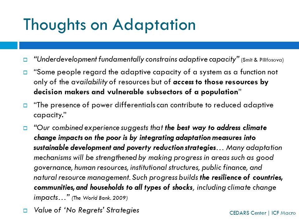 Thoughts on Adaptation  Underdevelopment fundamentally constrains adaptive capacity (Smit & Pilifosova)  Some people regard the adaptive capacity of a system as a function not only of the availability of resources but of access to those resources by decision makers and vulnerable subsectors of a population  The presence of power differentials can contribute to reduced adaptive capacity.  Our combined experience suggests that the best way to address climate change impacts on the poor is by integrating adaptation measures into sustainable development and poverty reduction strategies… Many adaptation mechanisms will be strengthened by making progress in areas such as good governance, human resources, institutional structures, public finance, and natural resource management.